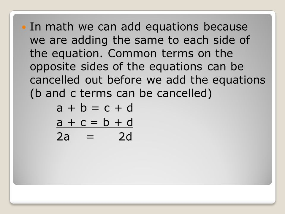 In math we can add equations because we are adding the same to each side of the equation. Common terms on the opposite sides of the equations can be c