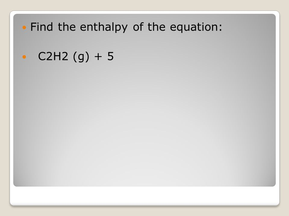 Find the enthalpy of the equation: C2H2 (g) + 5