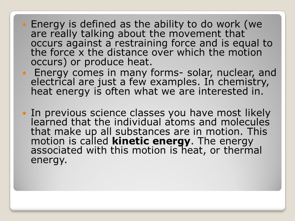 Energy is defined as the ability to do work (we are really talking about the movement that occurs against a restraining force and is equal to the forc