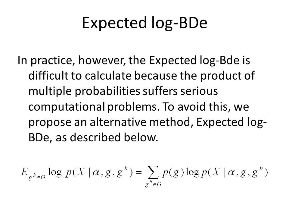 Expected log-BDe In practice, however, the Expected log-Bde is difficult to calculate because the product of multiple probabilities suffers serious computational problems.
