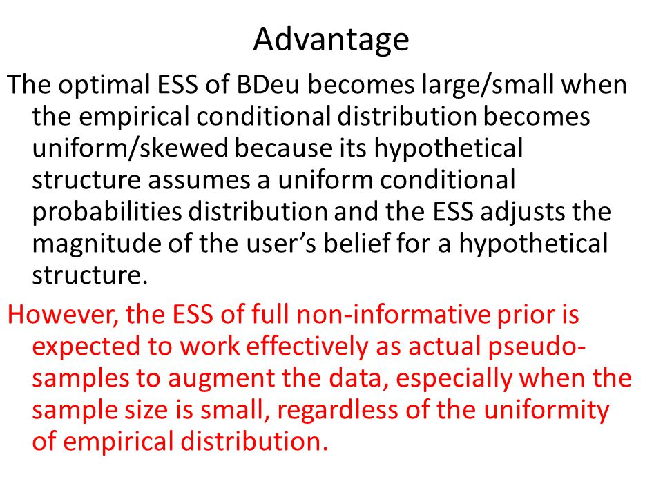 Advantage The optimal ESS of BDeu becomes large/small when the empirical conditional distribution becomes uniform/skewed because its hypothetical structure assumes a uniform conditional probabilities distribution and the ESS adjusts the magnitude of the user's belief for a hypothetical structure.