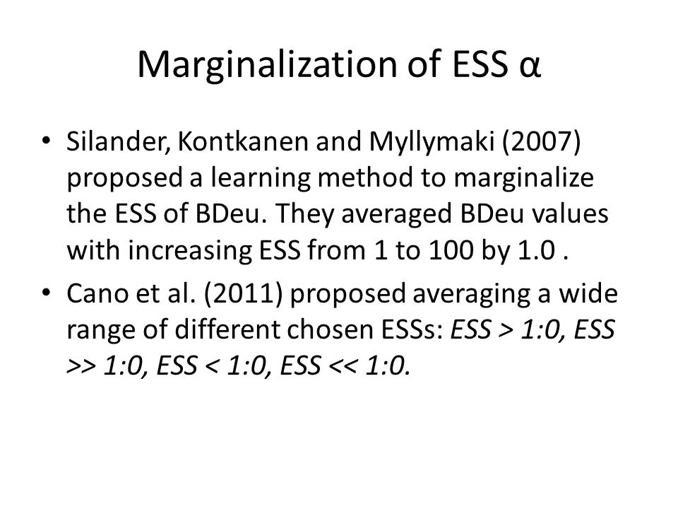 Marginalization of ESS α Silander, Kontkanen and Myllymaki (2007) proposed a learning method to marginalize the ESS of BDeu.