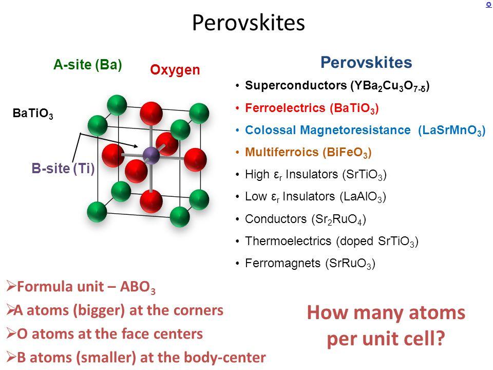  Perovskites Superconductors (YBa 2 Cu 3 O 7-δ ) Ferroelectrics (BaTiO 3 ) Colossal Magnetoresistance (LaSrMnO 3 ) Multiferroics (BiFeO 3 ) High ε r