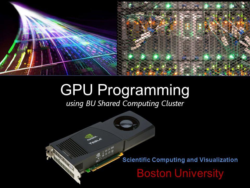 GPU Programming using BU Shared Computing Cluster Scientific Computing and Visualization Boston University