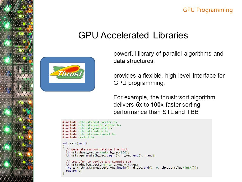 GPU Programming GPU Accelerated Libraries powerful library of parallel algorithms and data structures; provides a flexible, high-level interface for GPU programming; For example, the thrust::sort algorithm delivers 5x to 100x faster sorting performance than STL and TBB