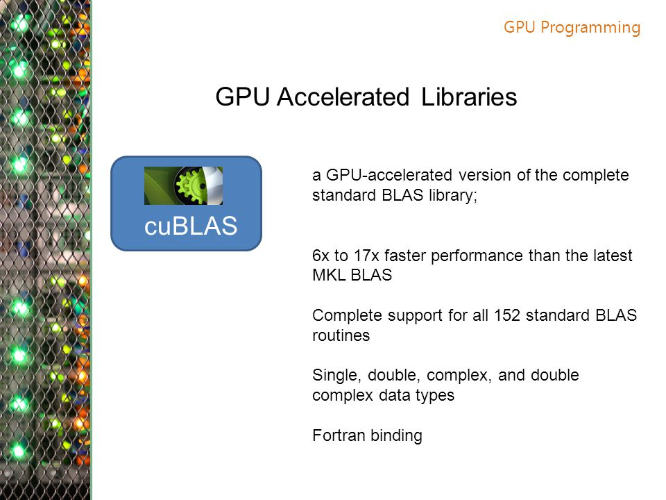 GPU Programming GPU Accelerated Libraries cuBLAS a GPU-accelerated version of the complete standard BLAS library; 6x to 17x faster performance than the latest MKL BLAS Complete support for all 152 standard BLAS routines Single, double, complex, and double complex data types Fortran binding