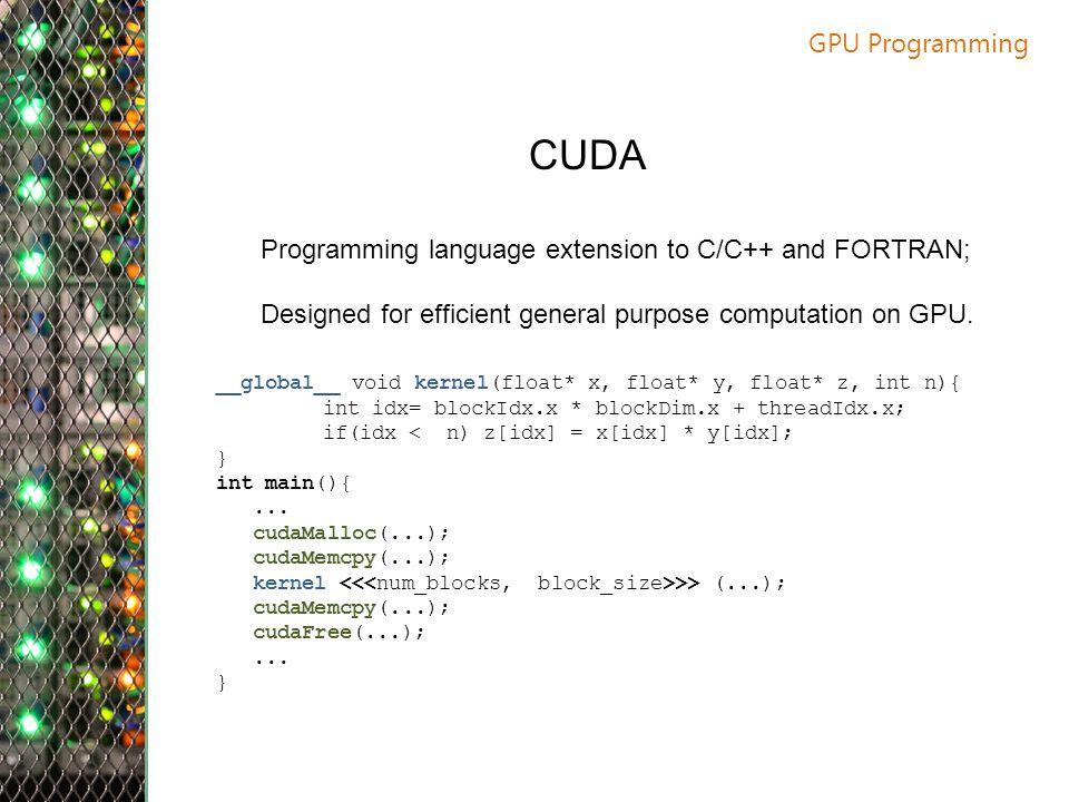 GPU Programming CUDA Programming language extension to C/C++ and FORTRAN; Designed for efficient general purpose computation on GPU.