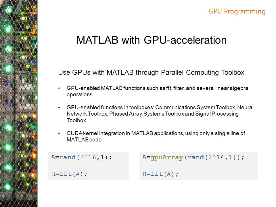 GPU Programming MATLAB with GPU-acceleration Use GPUs with MATLAB through Parallel Computing Toolbox GPU-enabled MATLAB functions such as fft, filter, and several linear algebra operations GPU-enabled functions in toolboxes: Communications System Toolbox, Neural Network Toolbox, Phased Array Systems Toolbox and Signal Processing Toolbox CUDA kernel integration in MATLAB applications, using only a single line of MATLAB code A=rand(2^16,1); B=fft(A); A=gpuArray(rand(2^16,1)); B=fft(A);