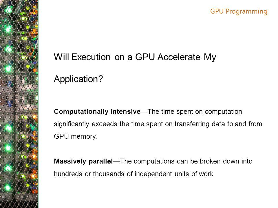 GPU Programming Will Execution on a GPU Accelerate My Application.