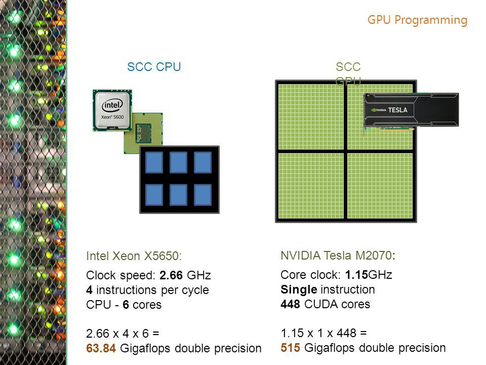 GPU Programming Intel Xeon X5650: Clock speed: 2.66 GHz 4 instructions per cycle CPU - 6 cores 2.66 x 4 x 6 = 63.84 Gigaflops double precision NVIDIA Tesla M2070: Core clock: 1.15GHz Single instruction 448 CUDA cores 1.15 x 1 x 448 = 515 Gigaflops double precision SCC CPUSCC GPU