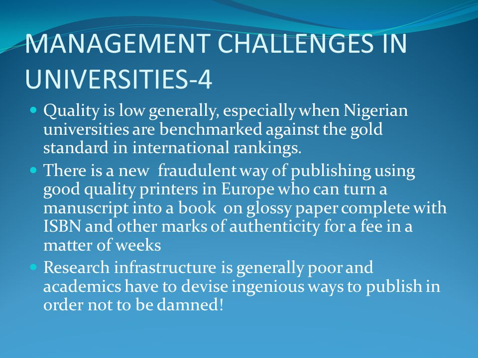 MANAGEMENT CHALLENGES IN UNIVERSITIES-4 Quality is low generally, especially when Nigerian universities are benchmarked against the gold standard in international rankings.