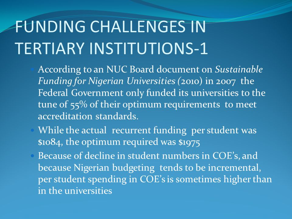 FUNDING CHALLENGES IN TERTIARY INSTITUTIONS-1 According to an NUC Board document on Sustainable Funding for Nigerian Universities (2010) in 2007 the Federal Government only funded its universities to the tune of 55% of their optimum requirements to meet accreditation standards.