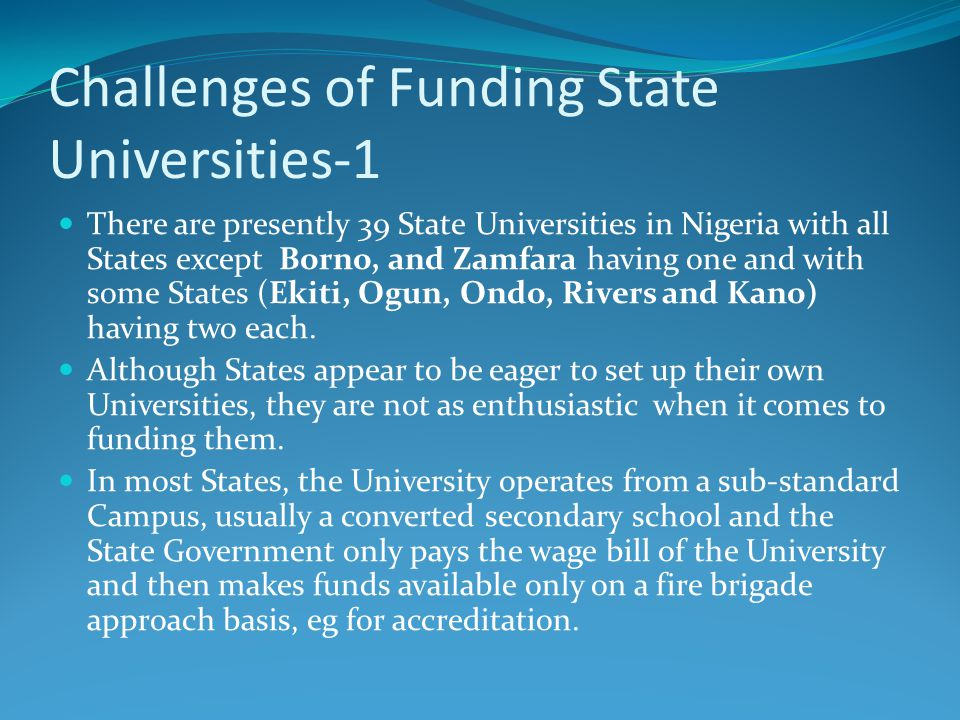 Challenges of Funding State Universities-1 There are presently 39 State Universities in Nigeria with all States except Borno, and Zamfara having one and with some States (Ekiti, Ogun, Ondo, Rivers and Kano) having two each.