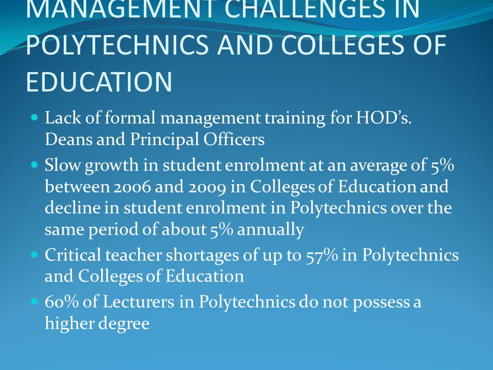 MANAGEMENT CHALLENGES IN POLYTECHNICS AND COLLEGES OF EDUCATION-2 55% of Lecturers in Colleges of Education do not possess a higher degree; only 5% possess the PhD and only 40% possess the Master's degree In public Polys and COE's, Governing Councils often become part of the problem by increasing the financial burden of the institutions instead of attracting financial support and facilitating endowments In State Polys and COE's, interference in management from the State Government is a major inhibiting factor The implementation of the Procurement Act is hampered in some Federal institutions by the insistence of Councils to get involved in the procurement process