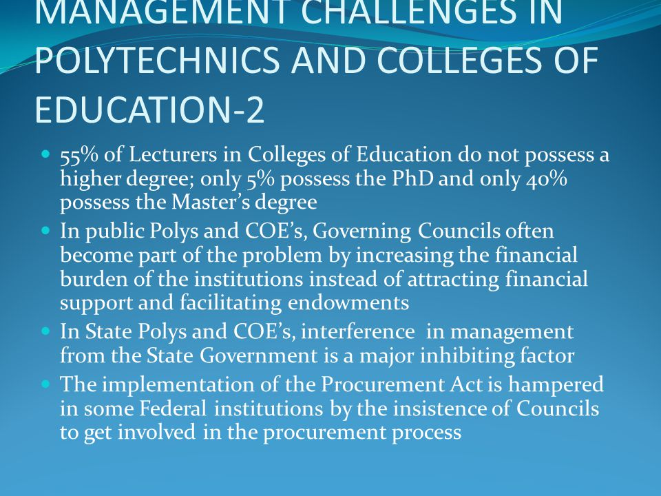 MANAGEMENT CHALLENGES IN POLYTECHNICS AND COLLEGES OF EDUCATION-3 Militant unionism, and the consequent distortion of the academic calendar, have crept into Polys and COE's from the Universities since the only language Government appears to understand is that of strikes Federal Polys and COE's tend to be better resourced than State ones and these in turn tend to be better resourced than private ones State Polys and COE's tend to have a fire brigade approach to accreditation: they hurriedly mobilize to provide resources at the last minute only when an accreditation visit from the regulatory agency is imminent
