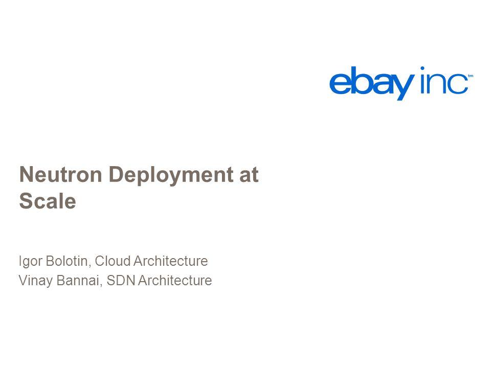 Neutron Deployment at Scale Igor Bolotin, Cloud Architecture Vinay Bannai, SDN Architecture