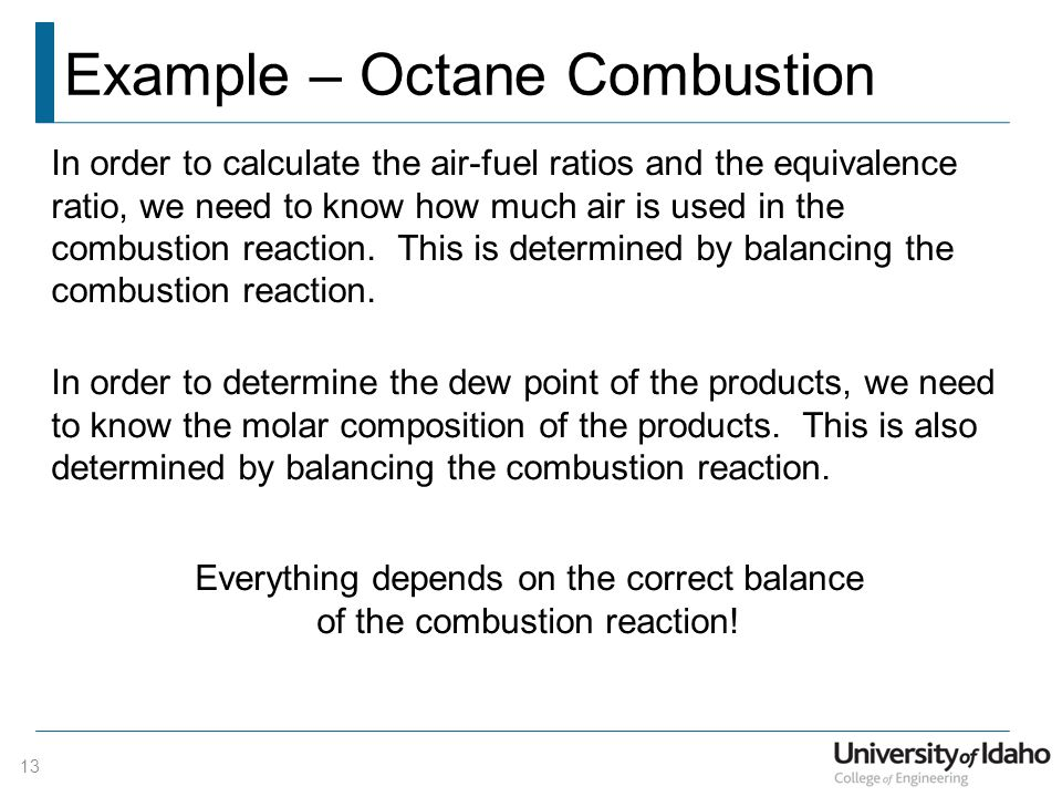 Example – Octane Combustion 13 In order to calculate the air-fuel ratios and the equivalence ratio, we need to know how much air is used in the combus