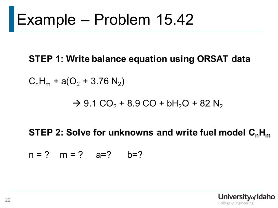 Example – Problem 15.42 22 STEP 1: Write balance equation using ORSAT data C n H m + a(O 2 + 3.76 N 2 )  9.1 CO 2 + 8.9 CO + bH 2 O + 82 N 2 STEP 2: Solve for unknowns and write fuel model C n H m n = .