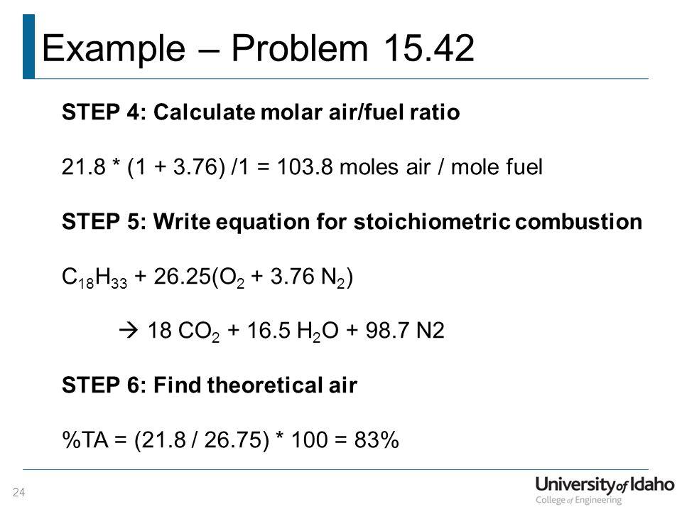 Example – Problem 15.42 24 STEP 4: Calculate molar air/fuel ratio 21.8 * (1 + 3.76) /1 = 103.8 moles air / mole fuel STEP 5: Write equation for stoich