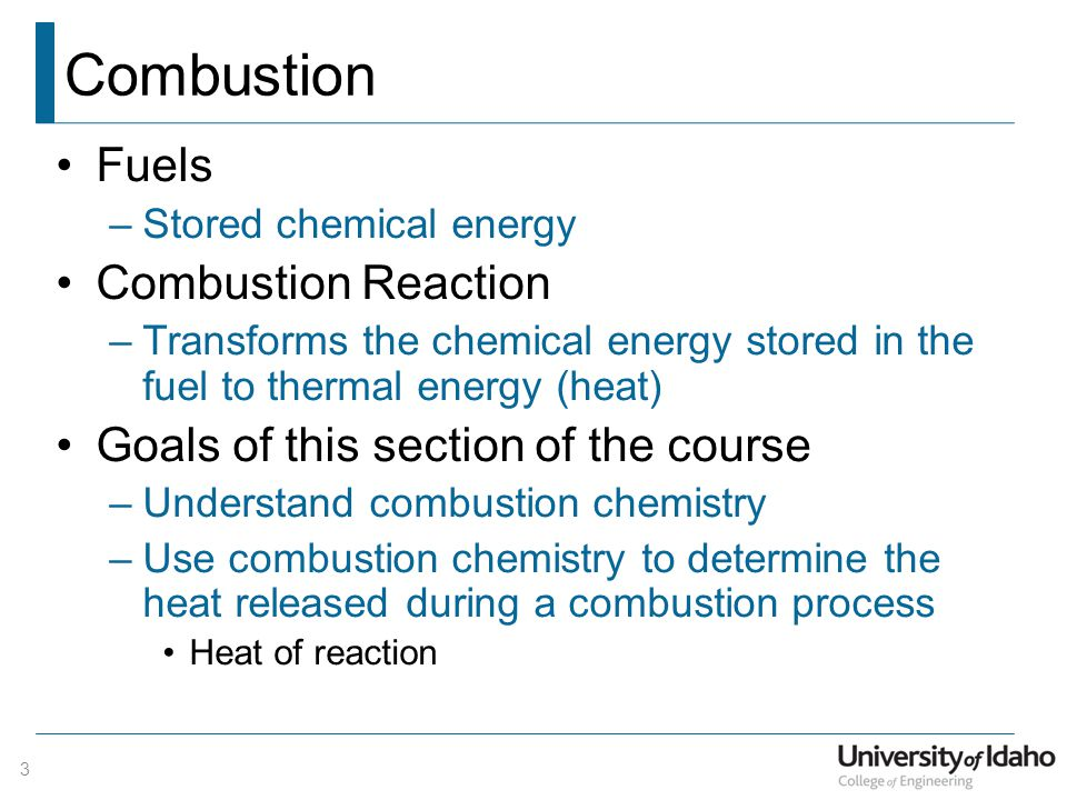Combustion Fuels –Stored chemical energy Combustion Reaction –Transforms the chemical energy stored in the fuel to thermal energy (heat) Goals of this section of the course –Understand combustion chemistry –Use combustion chemistry to determine the heat released during a combustion process Heat of reaction 3