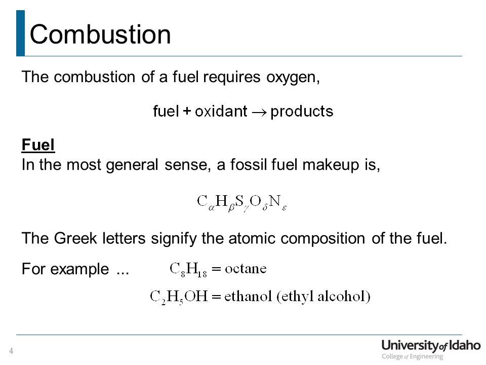 Combustion The combustion of a fuel requires oxygen, Fuel In the most general sense, a fossil fuel makeup is, 4 The Greek letters signify the atomic composition of the fuel.