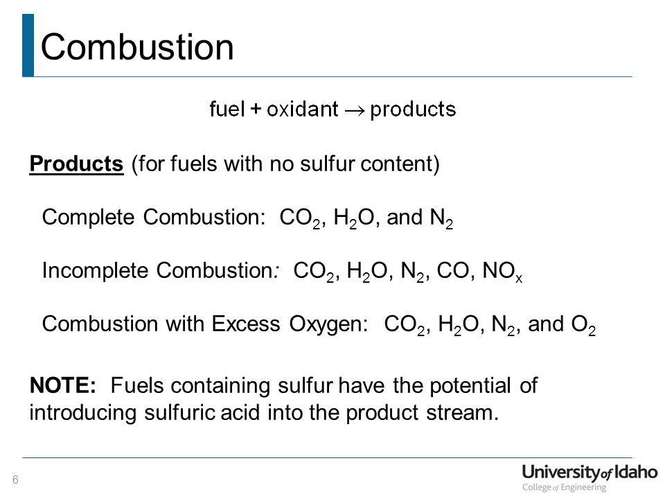Combustion Products (for fuels with no sulfur content) Complete Combustion: CO 2, H 2 O, and N 2 Incomplete Combustion: CO 2, H 2 O, N 2, CO, NO x Combustion with Excess Oxygen: CO 2, H 2 O, N 2, and O 2 NOTE: Fuels containing sulfur have the potential of introducing sulfuric acid into the product stream.