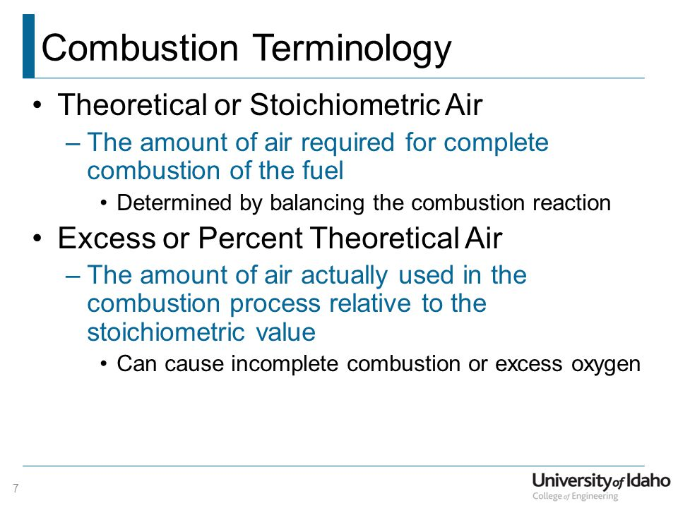 Combustion Terminology Theoretical or Stoichiometric Air –The amount of air required for complete combustion of the fuel Determined by balancing the combustion reaction Excess or Percent Theoretical Air –The amount of air actually used in the combustion process relative to the stoichiometric value Can cause incomplete combustion or excess oxygen 7