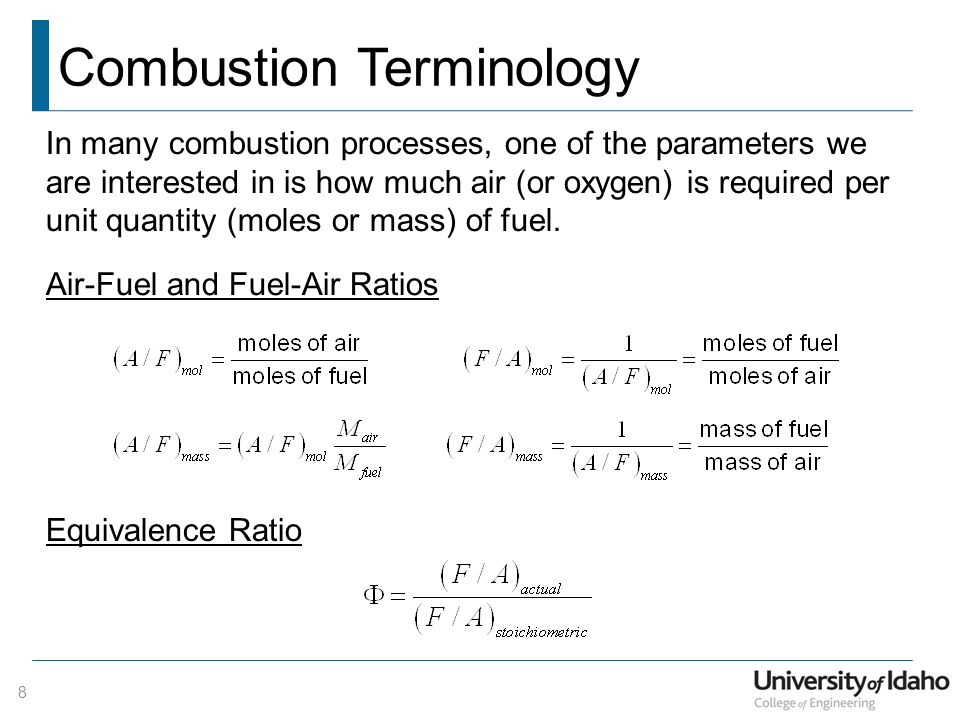 Combustion Terminology 8 In many combustion processes, one of the parameters we are interested in is how much air (or oxygen) is required per unit quantity (moles or mass) of fuel.
