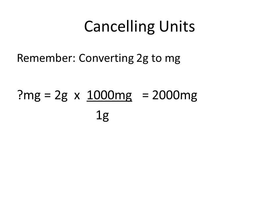 Cancelling Units Remember: Converting 2g to mg mg = 2g x 1000mg = 2000mg 1g