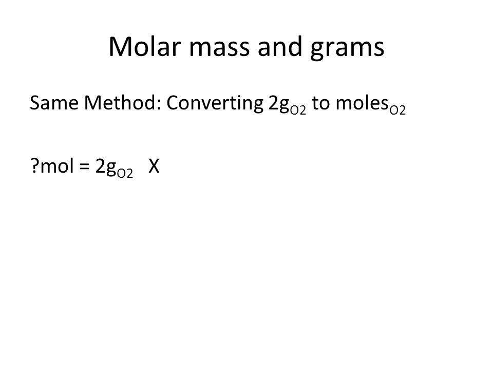 Molar mass and grams Same Method: Converting 2g O2 to moles O2 mol = 2g O2 X