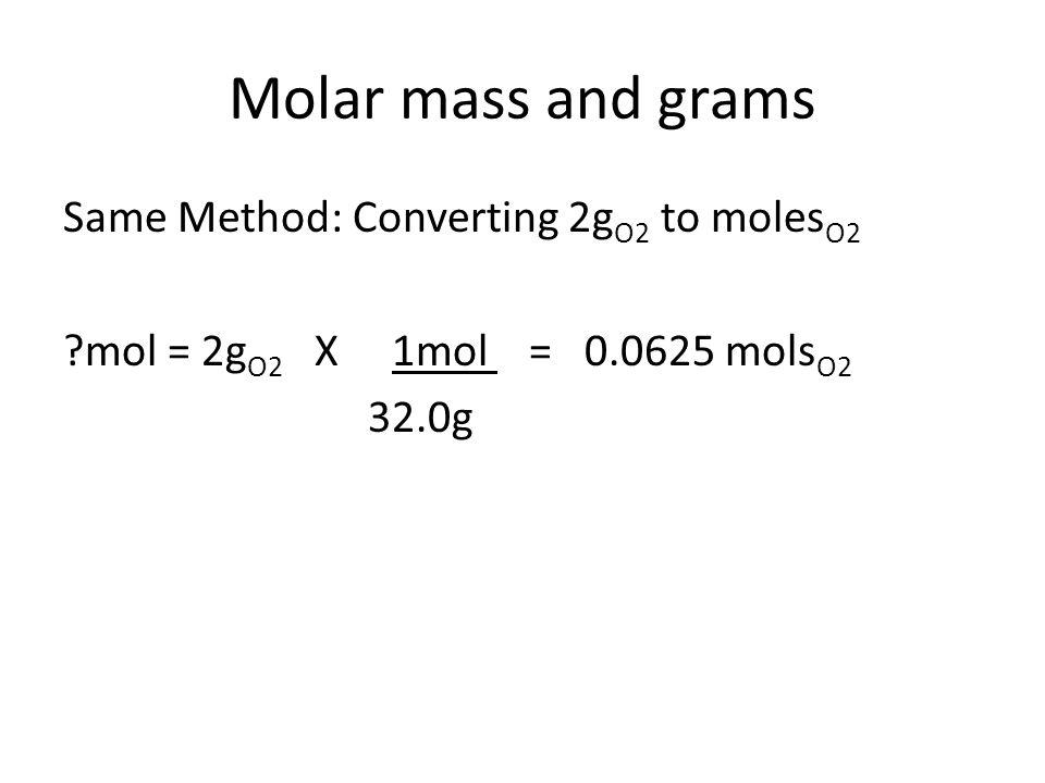 Molar mass and grams Same Method: Converting 2g O2 to moles O2 mol = 2g O2 X 1mol = 0.0625 mols O2 32.0g