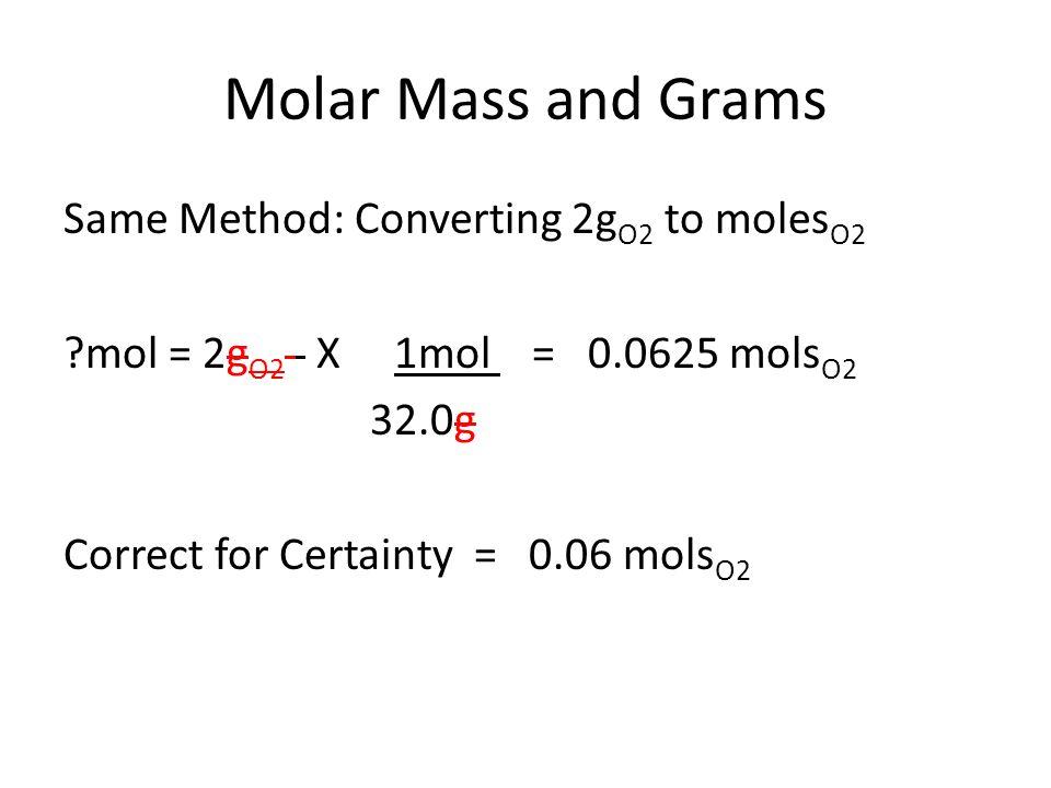 Molar Mass and Grams Same Method: Converting 2g O2 to moles O2 mol = 2g O2 X 1mol = 0.0625 mols O2 32.0g Correct for Certainty = 0.06 mols O2