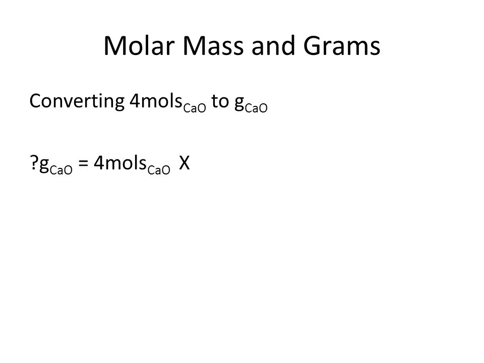Molar Mass and Grams Converting 4mols CaO to g CaO g CaO = 4mols CaO X