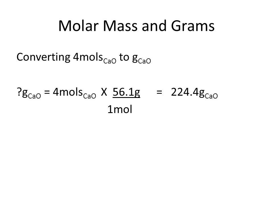 Molar Mass and Grams Converting 4mols CaO to g CaO g CaO = 4mols CaO X 56.1g = 224.4g CaO 1mol
