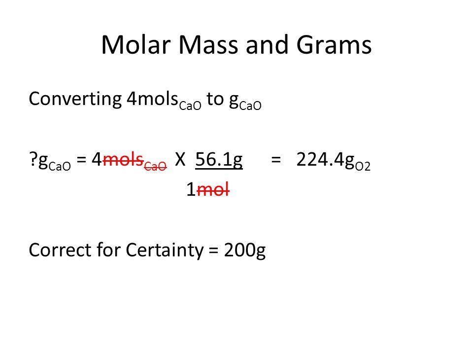 Molar Mass and Grams Converting 4mols CaO to g CaO g CaO = 4mols CaO X 56.1g = 224.4g O2 1mol Correct for Certainty = 200g