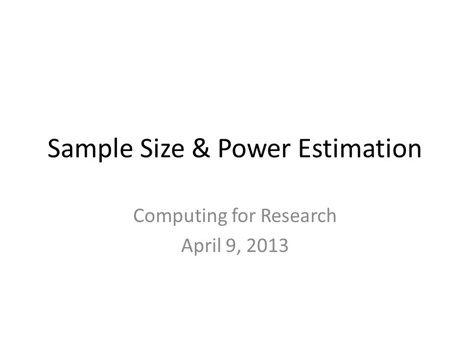 Sample Size & Power Estimation Computing for Research April 9, 2013