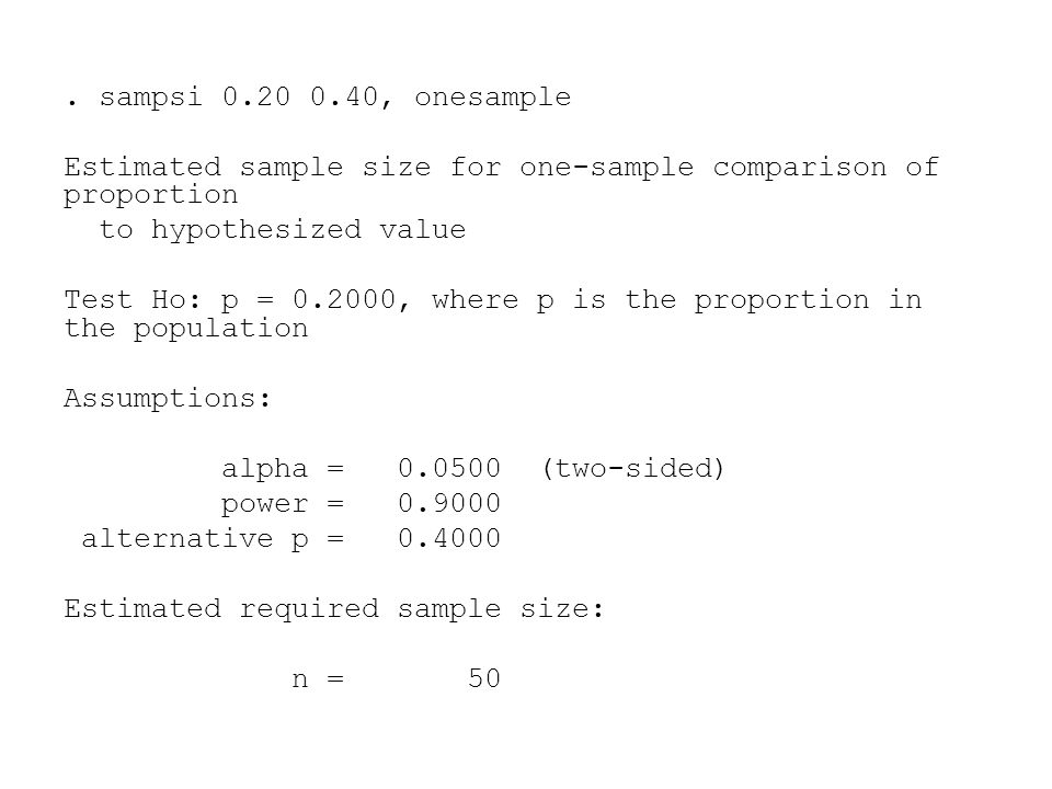 . sampsi 0.20 0.40, onesample Estimated sample size for one-sample comparison of proportion to hypothesized value Test Ho: p = 0.2000, where p is the