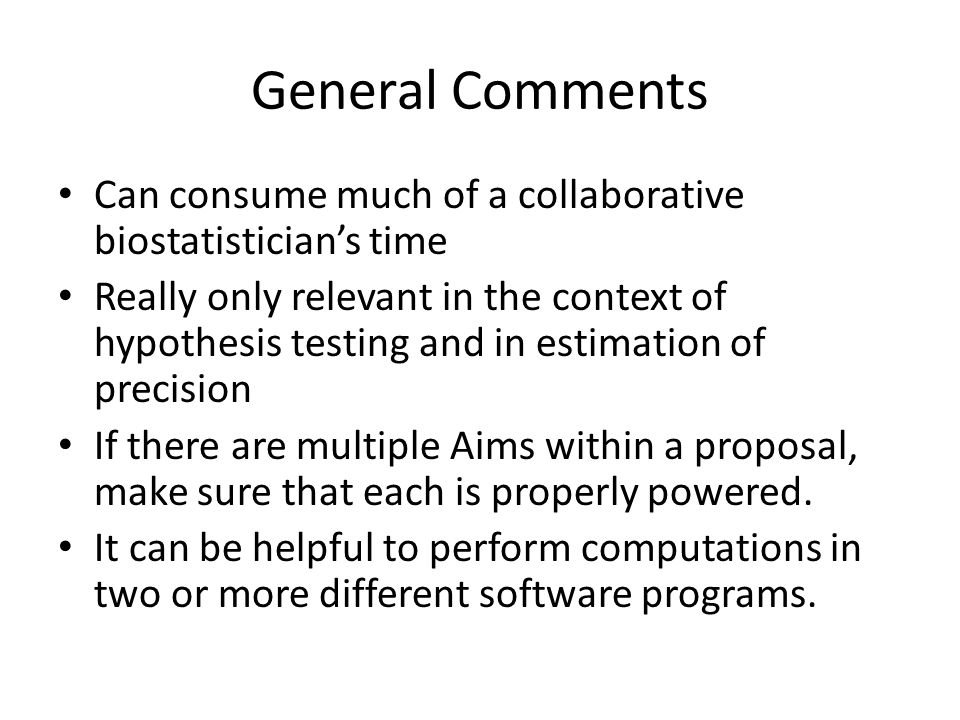 General Comments Can consume much of a collaborative biostatistician's time Really only relevant in the context of hypothesis testing and in estimatio
