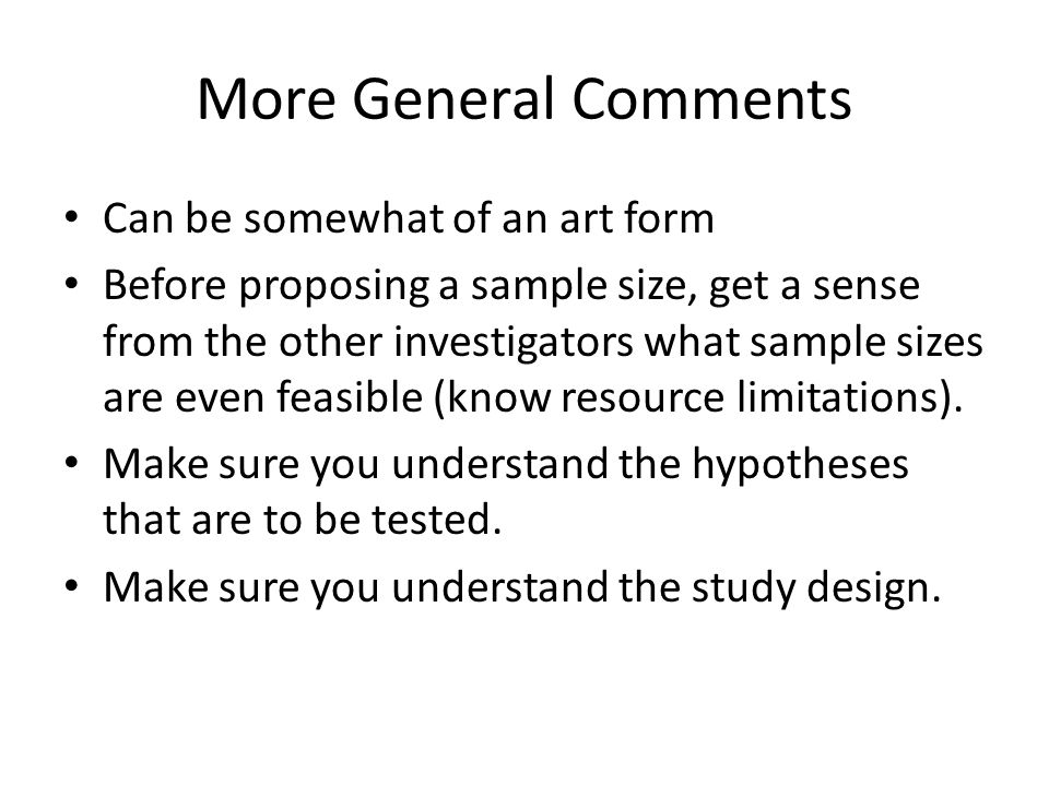 More General Comments Can be somewhat of an art form Before proposing a sample size, get a sense from the other investigators what sample sizes are ev