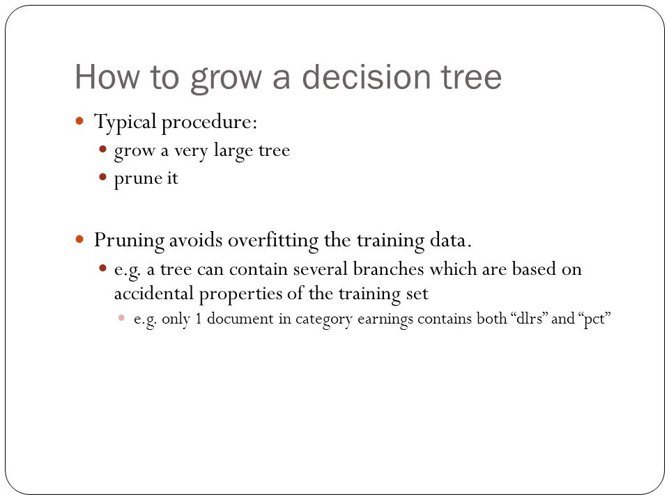 How to grow a decision tree Typical procedure: grow a very large tree prune it Pruning avoids overfitting the training data.