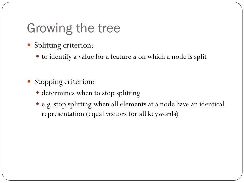 Growing the tree Splitting criterion: to identify a value for a feature a on which a node is split Stopping criterion: determines when to stop splitting e.g.