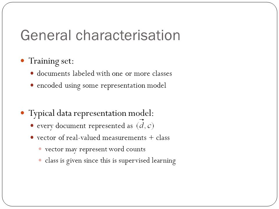 General characterisation Training set: documents labeled with one or more classes encoded using some representation model Typical data representation model: every document represented as vector of real-valued measurements + class vector may represent word counts class is given since this is supervised learning