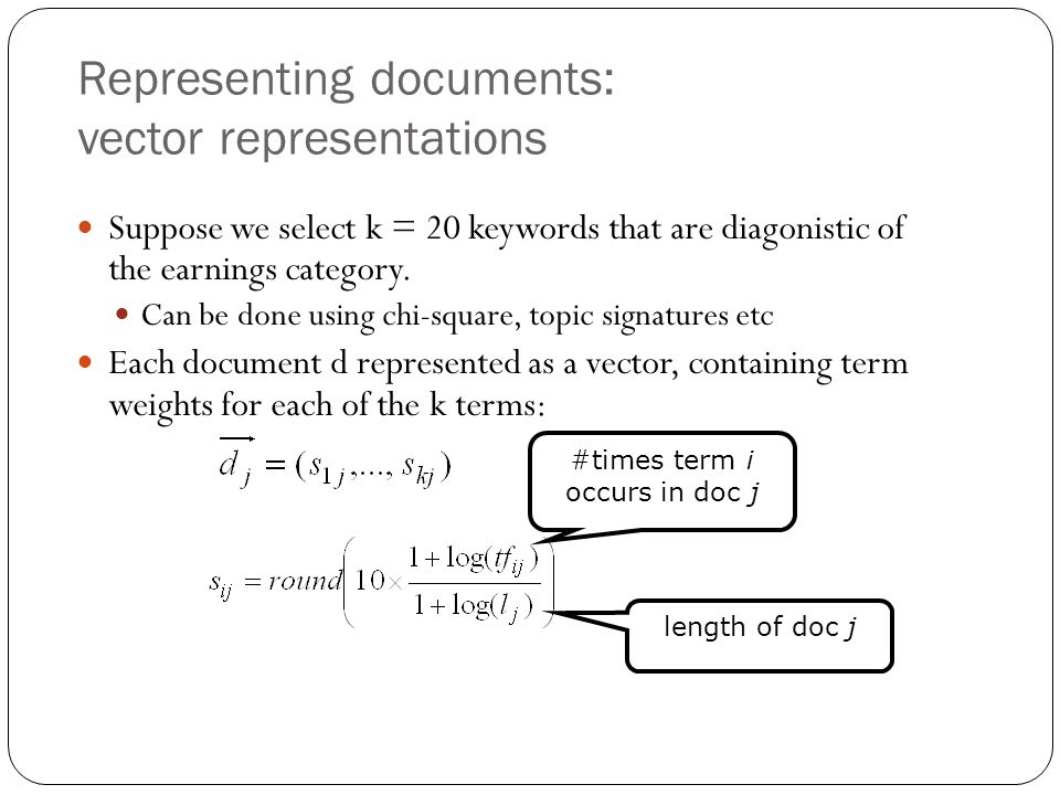 Representing documents: vector representations Suppose we select k = 20 keywords that are diagonistic of the earnings category.