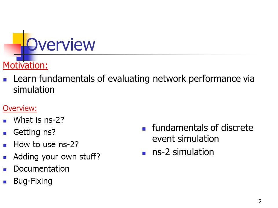 Overview 2 Motivation: Learn fundamentals of evaluating network performance via simulation fundamentals of discrete event simulation ns-2 simulation Overview: What is ns-2.