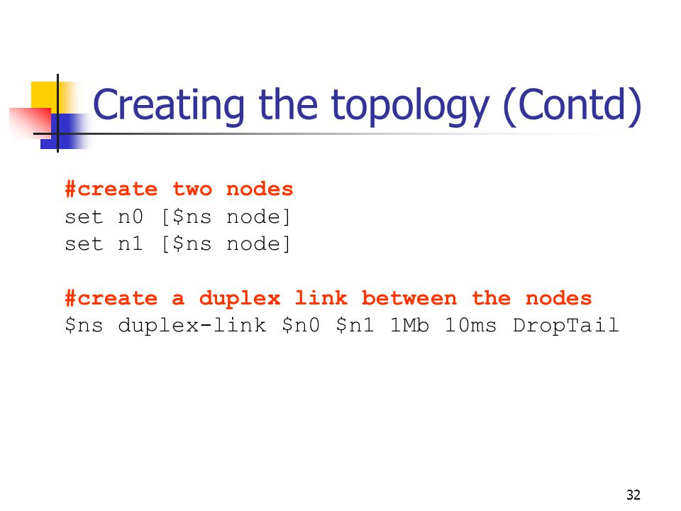 32 Creating the topology (Contd) #create two nodes set n0 [$ns node] set n1 [$ns node] #create a duplex link between the nodes $ns duplex-link $n0 $n1 1Mb 10ms DropTail