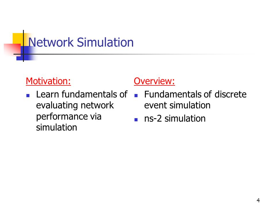4 Network Simulation Motivation: Learn fundamentals of evaluating network performance via simulation Overview: Fundamentals of discrete event simulation ns-2 simulation