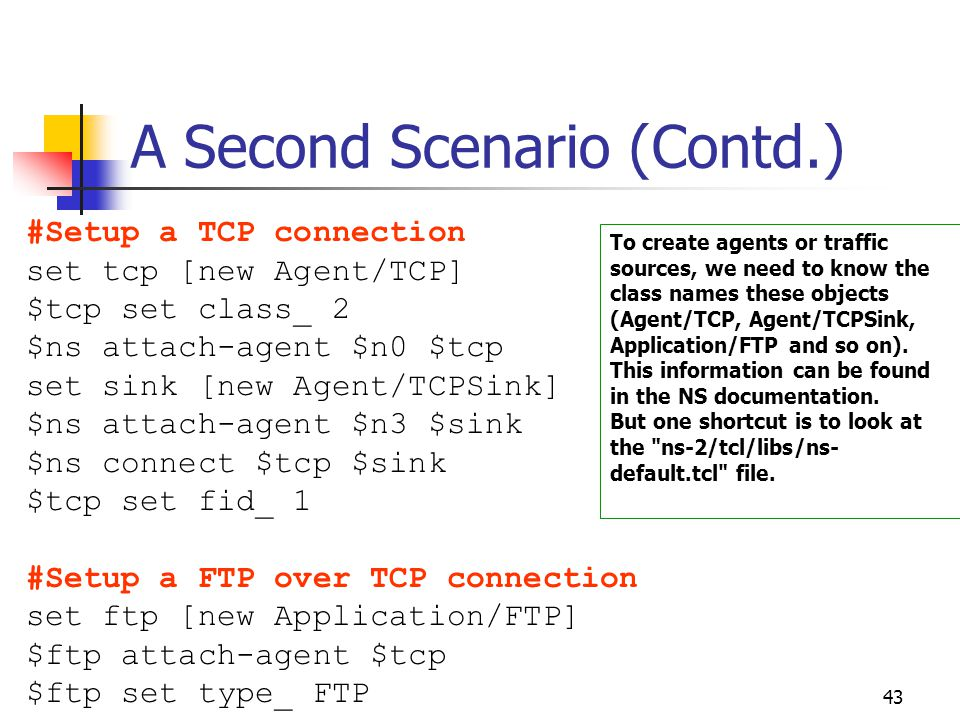 43 A Second Scenario (Contd.) #Setup a TCP connection set tcp [new Agent/TCP] $tcp set class_ 2 $ns attach-agent $n0 $tcp set sink [new Agent/TCPSink] $ns attach-agent $n3 $sink $ns connect $tcp $sink $tcp set fid_ 1 #Setup a FTP over TCP connection set ftp [new Application/FTP] $ftp attach-agent $tcp $ftp set type_ FTP To create agents or traffic sources, we need to know the class names these objects (Agent/TCP, Agent/TCPSink, Application/FTP and so on).