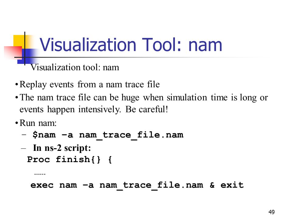 Visualization Tool: nam 49 Visualization tool: nam Replay events from a nam trace file The nam trace file can be huge when simulation time is long or events happen intensively.