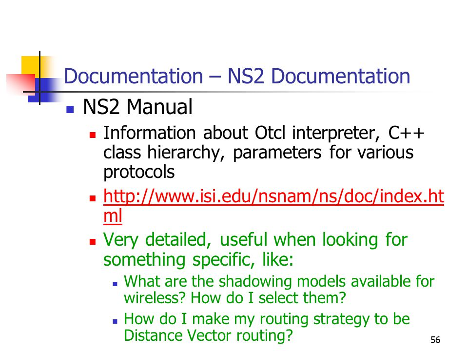 56 Documentation – NS2 Documentation NS2 Manual Information about Otcl interpreter, C++ class hierarchy, parameters for various protocols http://www.isi.edu/nsnam/ns/doc/index.ht ml http://www.isi.edu/nsnam/ns/doc/index.ht ml Very detailed, useful when looking for something specific, like: What are the shadowing models available for wireless.