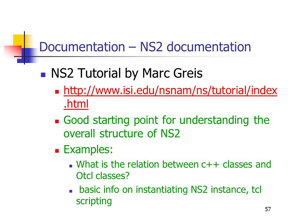 57 Documentation – NS2 documentation NS2 Tutorial by Marc Greis http://www.isi.edu/nsnam/ns/tutorial/index.html http://www.isi.edu/nsnam/ns/tutorial/index.html Good starting point for understanding the overall structure of NS2 Examples: What is the relation between c++ classes and Otcl classes.